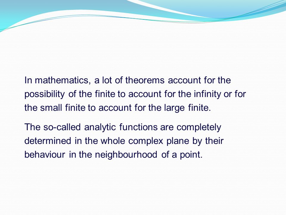 In mathematics, a lot of theorems account for the possibility of the finite to account for the infinity or for the small finite to account for the large finite.