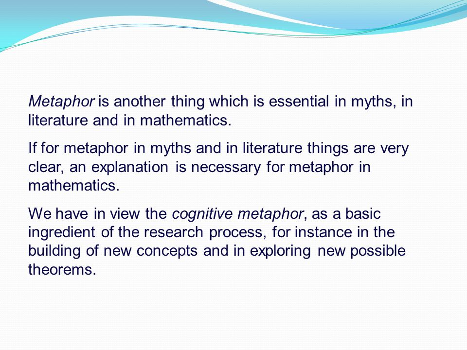 Metaphor is another thing which is essential in myths, in literature and in mathematics.