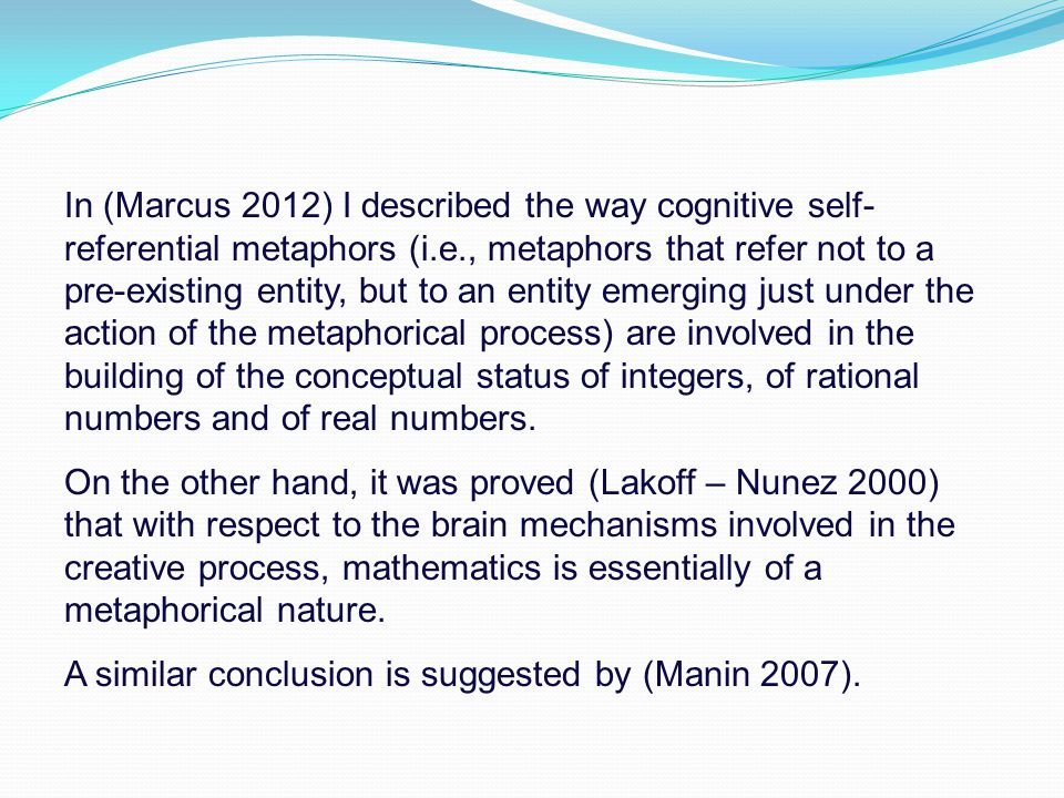 In (Marcus 2012) I described the way cognitive self-referential metaphors (i.e., metaphors that refer not to a pre-existing entity, but to an entity emerging just under the action of the metaphorical process) are involved in the building of the conceptual status of integers, of rational numbers and of real numbers.