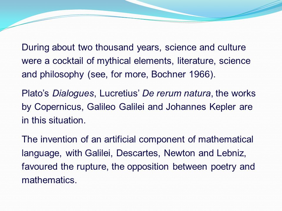 During about two thousand years, science and culture were a cocktail of mythical elements, literature, science and philosophy (see, for more, Bochner 1966).