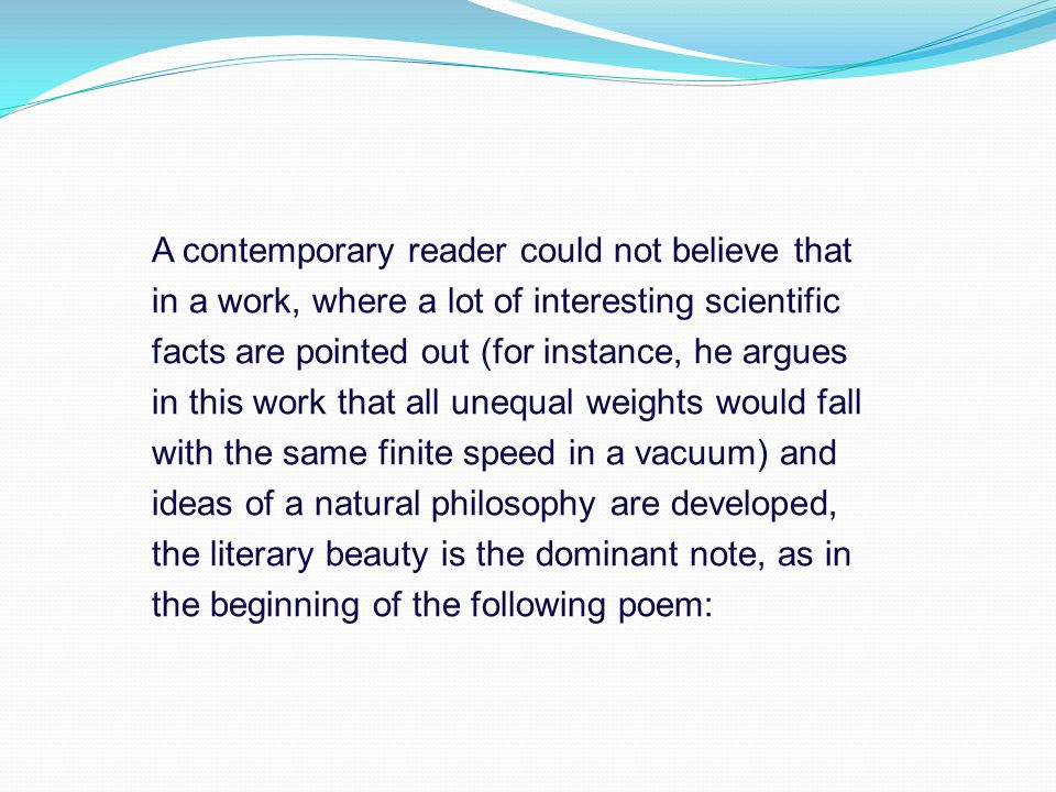 A contemporary reader could not believe that in a work, where a lot of interesting scientific facts are pointed out (for instance, he argues in this work that all unequal weights would fall with the same finite speed in a vacuum) and ideas of a natural philosophy are developed, the literary beauty is the dominant note, as in the beginning of the following poem: