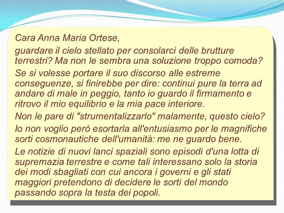 Cara Anna Maria Ortese, guardare il cielo stellato per consolarci delle brutture terrestri Ma non le sembra una soluzione troppo comoda