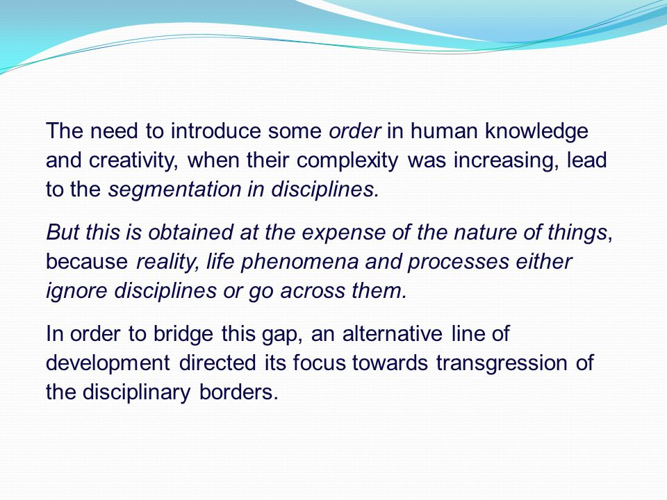 The need to introduce some order in human knowledge and creativity, when their complexity was increasing, lead to the segmentation in disciplines.