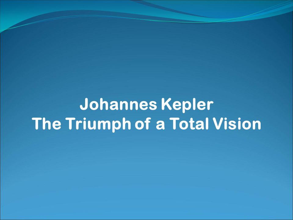 Johannes Kepler The Triumph of a Total Vision