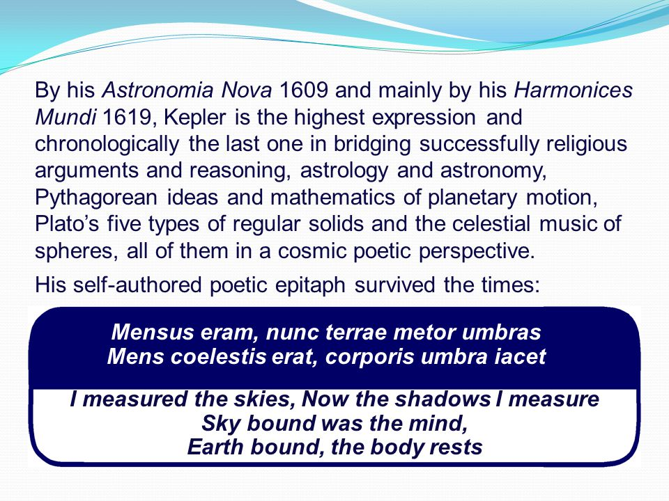 By his Astronomia Nova 1609 and mainly by his Harmonices Mundi 1619, Kepler is the highest expression and chronologically the last one in bridging successfully religious arguments and reasoning, astrology and astronomy, Pythagorean ideas and mathematics of planetary motion, Plato's five types of regular solids and the celestial music of spheres, all of them in a cosmic poetic perspective.