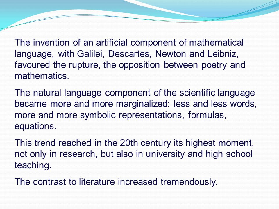 The invention of an artificial component of mathematical language, with Galilei, Descartes, Newton and Leibniz, favoured the rupture, the opposition between poetry and mathematics.