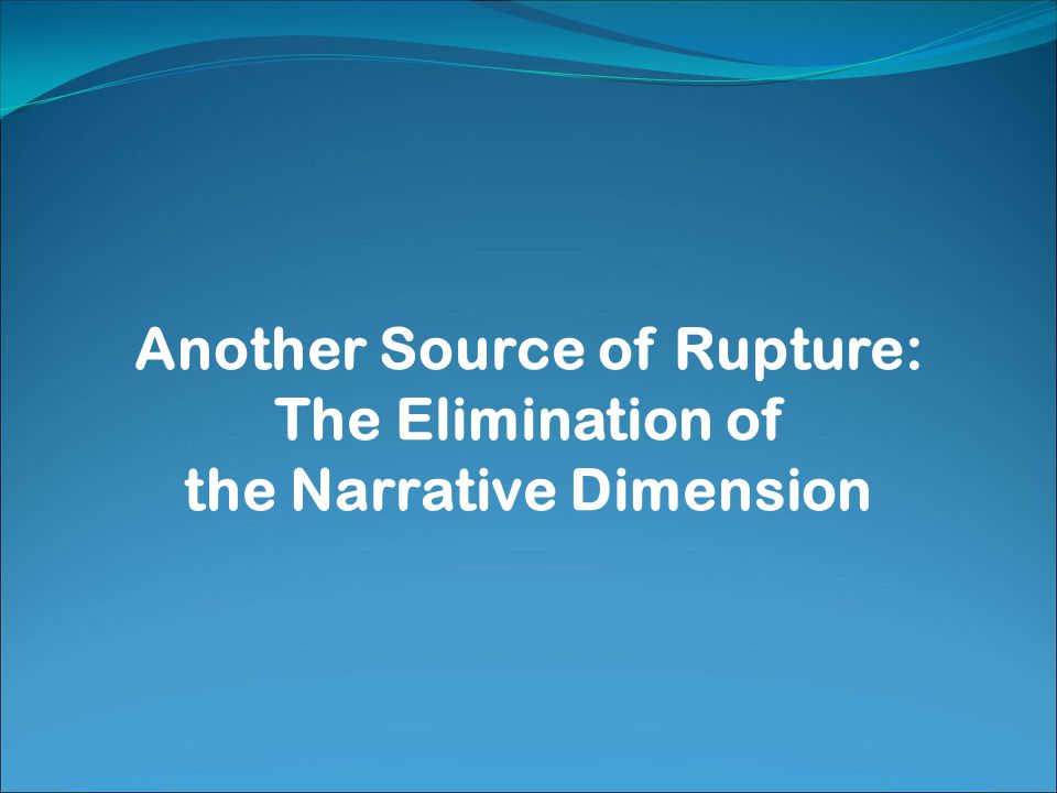 Another Source of Rupture: The Elimination of the Narrative Dimension