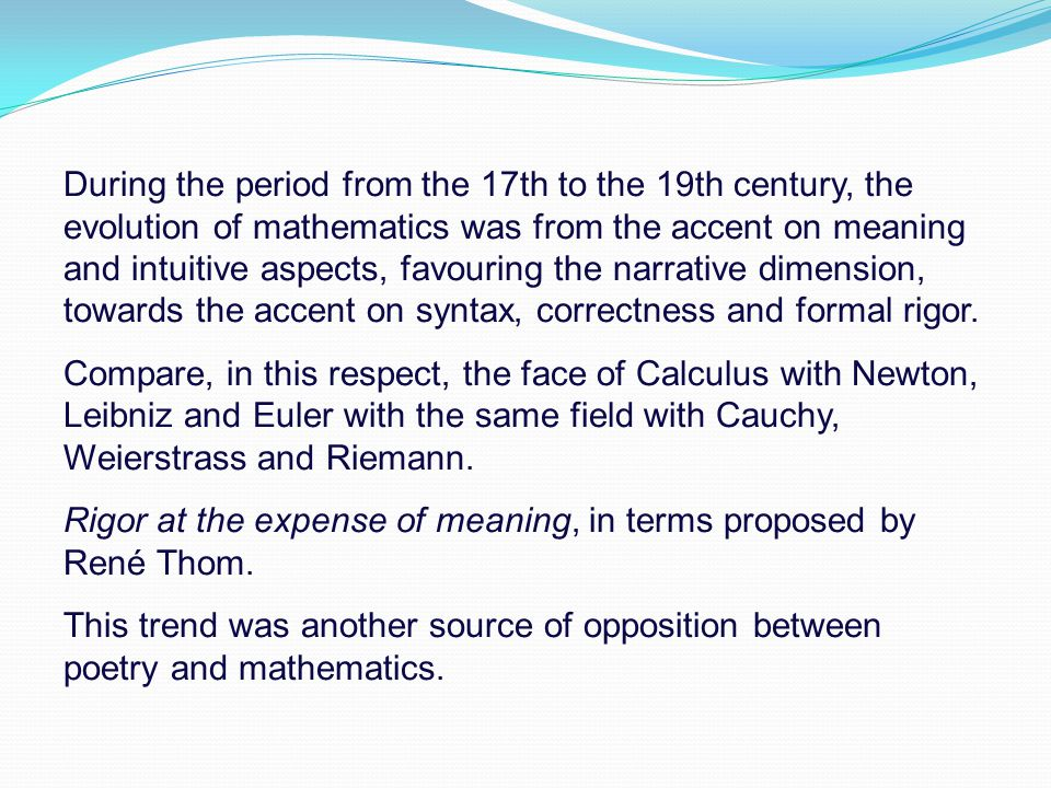 During the period from the 17th to the 19th century, the evolution of mathematics was from the accent on meaning and intuitive aspects, favouring the narrative dimension, towards the accent on syntax, correctness and formal rigor.