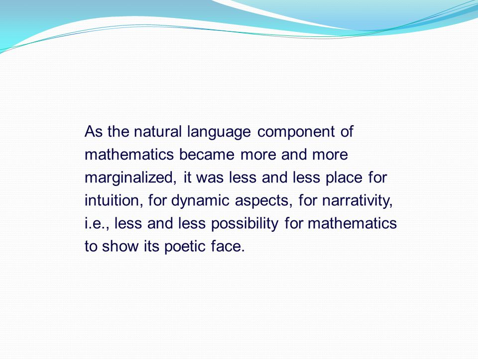 As the natural language component of mathematics became more and more marginalized, it was less and less place for intuition, for dynamic aspects, for narrativity, i.e., less and less possibility for mathematics to show its poetic face.