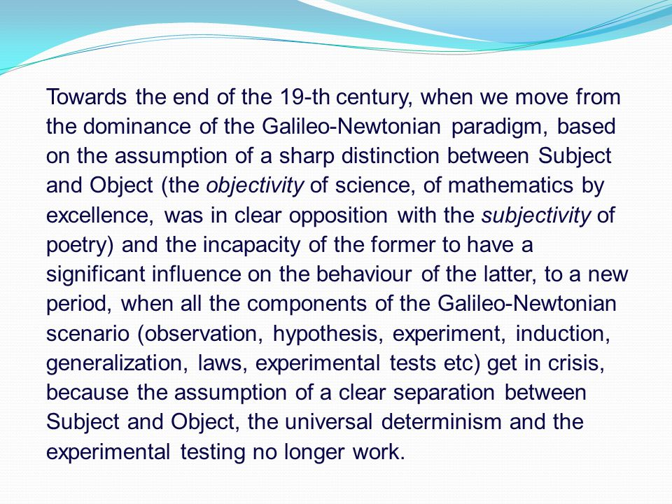 Towards the end of the 19-th century, when we move from the dominance of the Galileo-Newtonian paradigm, based on the assumption of a sharp distinction between Subject and Object (the objectivity of science, of mathematics by excellence, was in clear opposition with the subjectivity of poetry) and the incapacity of the former to have a significant influence on the behaviour of the latter, to a new period, when all the components of the Galileo-Newtonian scenario (observation, hypothesis, experiment, induction, generalization, laws, experimental tests etc) get in crisis, because the assumption of a clear separation between Subject and Object, the universal determinism and the experimental testing no longer work.