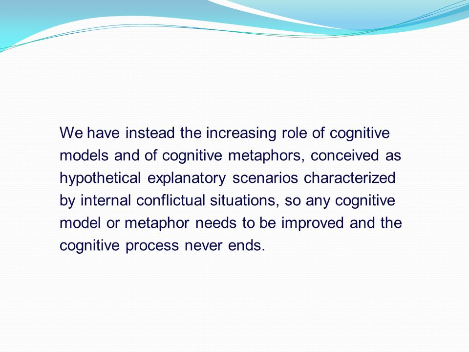 We have instead the increasing role of cognitive models and of cognitive metaphors, conceived as hypothetical explanatory scenarios characterized by internal conflictual situations, so any cognitive model or metaphor needs to be improved and the cognitive process never ends.