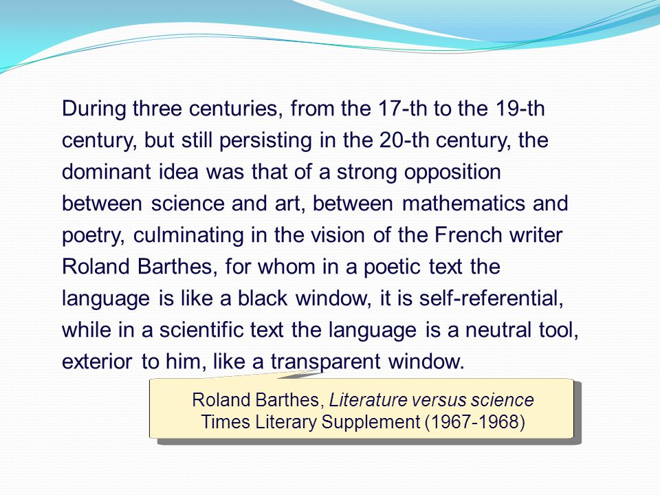 During three centuries, from the 17-th to the 19-th century, but still persisting in the 20-th century, the dominant idea was that of a strong opposition between science and art, between mathematics and poetry, culminating in the vision of the French writer Roland Barthes, for whom in a poetic text the language is like a black window, it is self-referential, while in a scientific text the language is a neutral tool, exterior to him, like a transparent window.