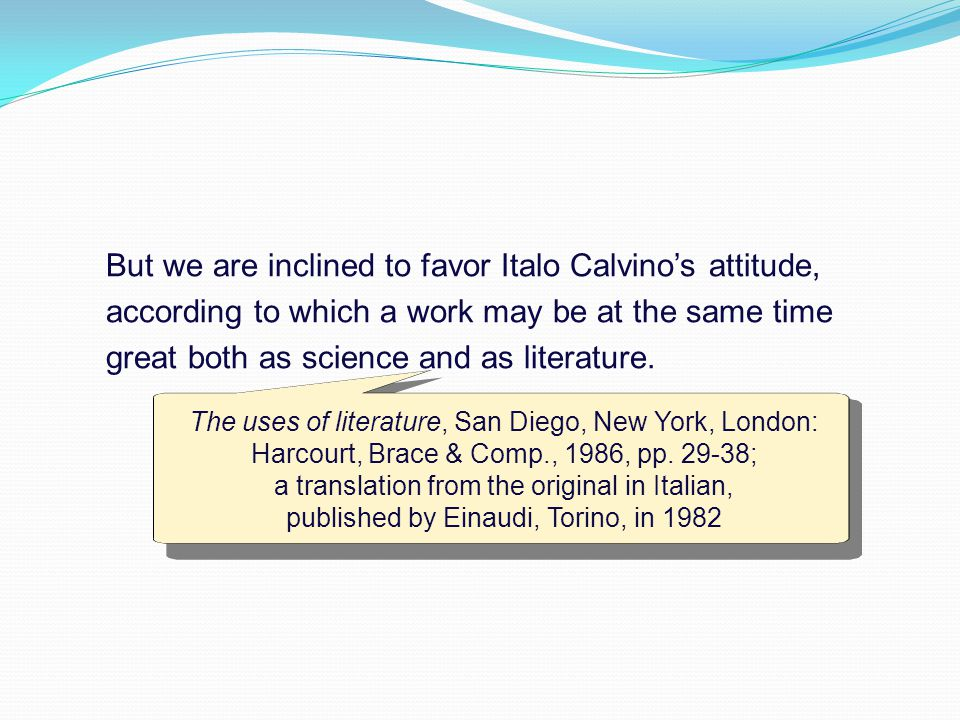 But we are inclined to favor Italo Calvino's attitude, according to which a work may be at the same time great both as science and as literature.