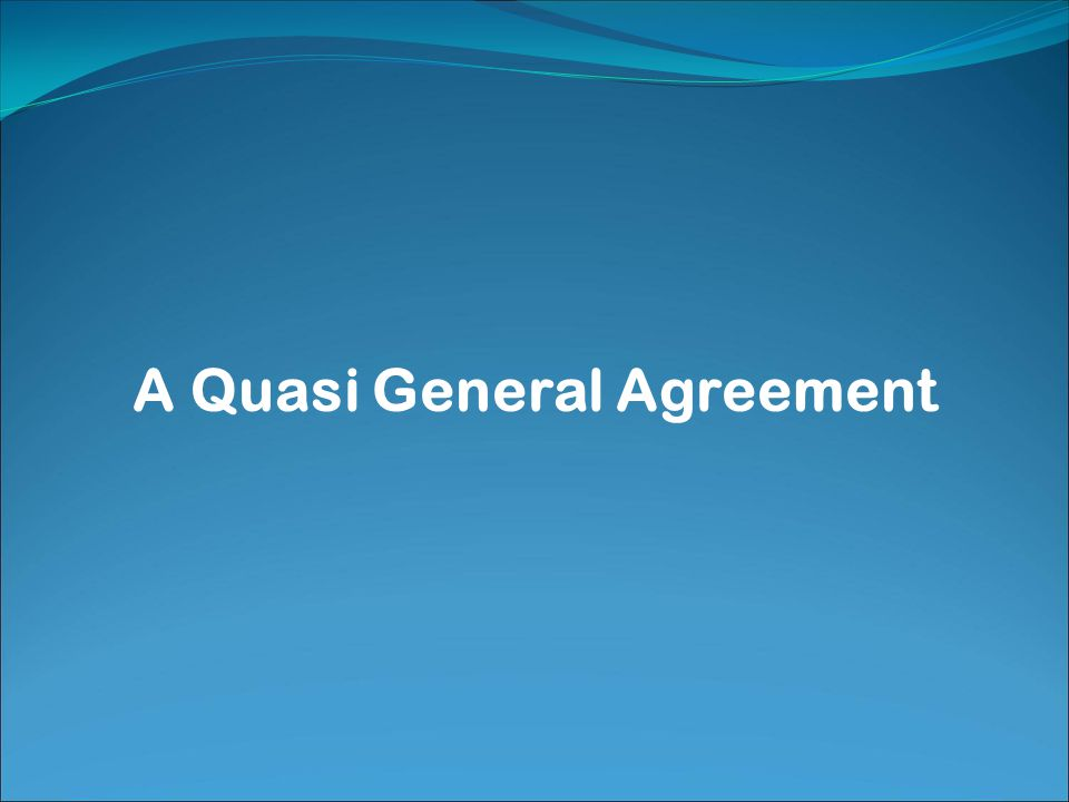 A Quasi General Agreement