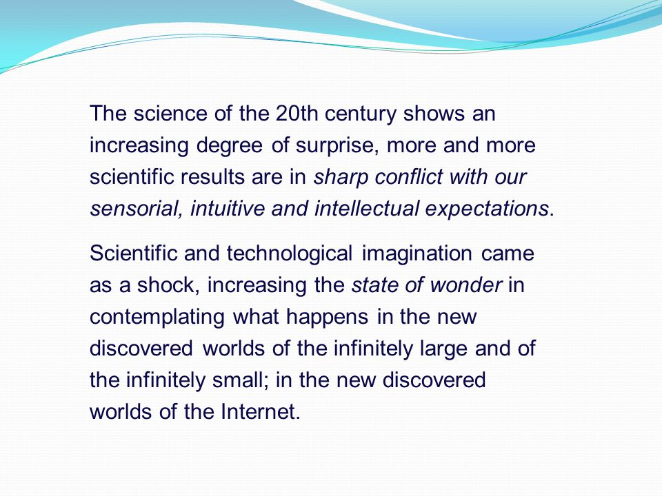 The science of the 20th century shows an increasing degree of surprise, more and more scientific results are in sharp conflict with our sensorial, intuitive and intellectual expectations.