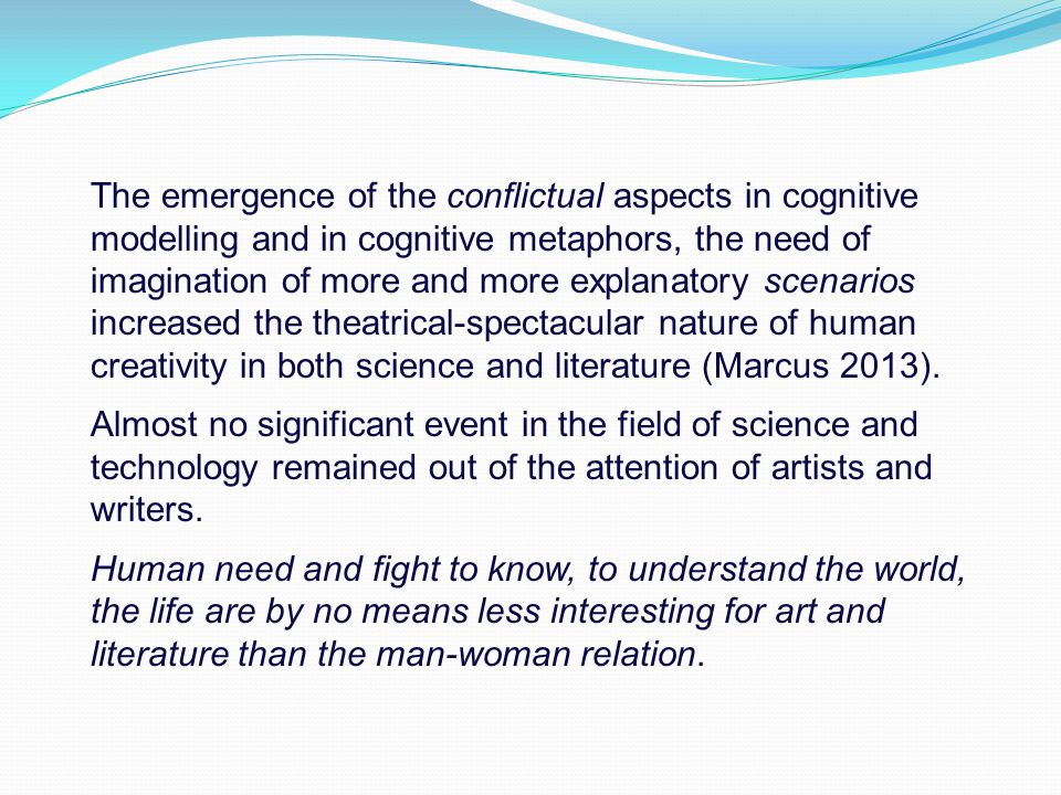 The emergence of the conflictual aspects in cognitive modelling and in cognitive metaphors, the need of imagination of more and more explanatory scenarios increased the theatrical-spectacular nature of human creativity in both science and literature (Marcus 2013).