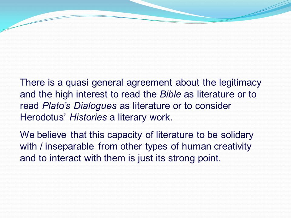 There is a quasi general agreement about the legitimacy and the high interest to read the Bible as literature or to read Plato's Dialogues as literature or to consider Herodotus' Histories a literary work.