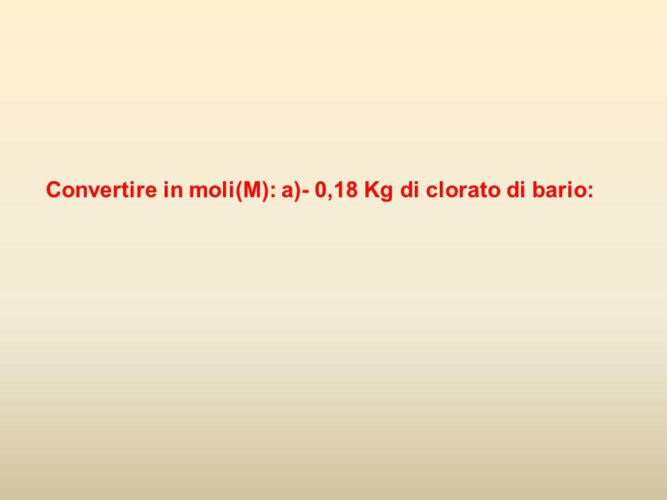 Convertire in moli(M): a)- 0,18 Kg di clorato di bario: