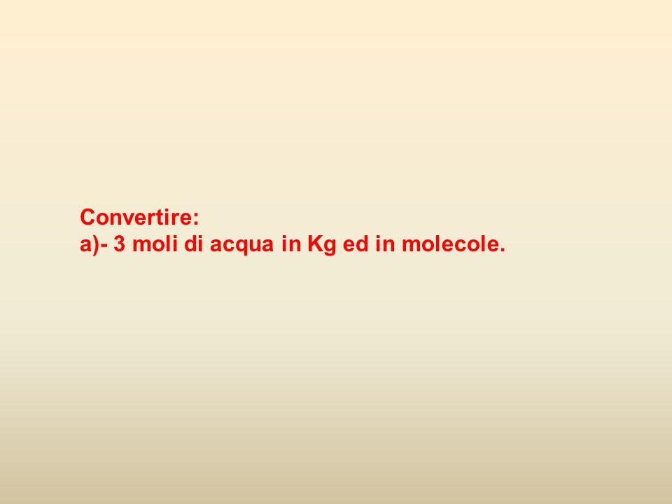 Convertire: a)- 3 moli di acqua in Kg ed in molecole.