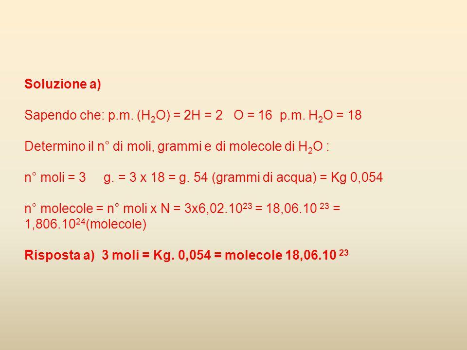 Soluzione a) Sapendo che: p.m. (H2O) = 2H = 2 O = 16 p.m. H2O = 18. Determino il n° di moli, grammi e di molecole di H2O :