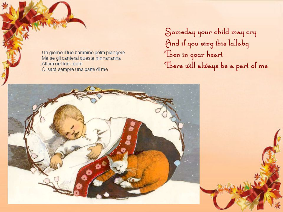 Someday your child may cry And if you sing this lullaby Then in your heart There will always be a part of me