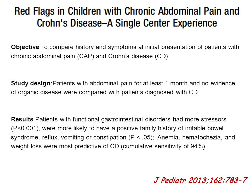 Objective To compare history and symptoms at initial presentation of patients with chronic abdominal pain (CAP) and Crohn's disease (CD). Study design:Patients with abdominal pain for at least 1 month and no evidence of organic disease were compared with patients diagnosed with CD. Results Patients with functional gastrointestinal disorders had more stressors (P<0.001), were more likely to have a positive family history of irritable bowel syndrome, reflux, vomiting or constipation (P < .05); Anemia, hematochezia, and weight loss were most predictive of CD (cumulative sensitivity of 94%).