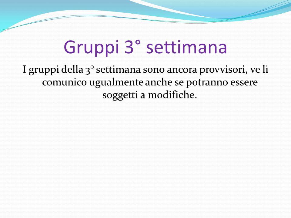 Gruppi 3° settimana I gruppi della 3° settimana sono ancora provvisori, ve li comunico ugualmente anche se potranno essere soggetti a modifiche.
