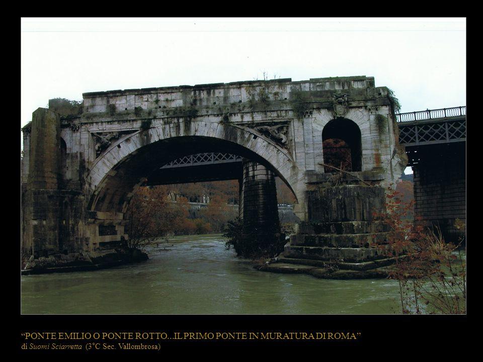 PONTE EMILIO O PONTE ROTTO...IL PRIMO PONTE IN MURATURA DI ROMA