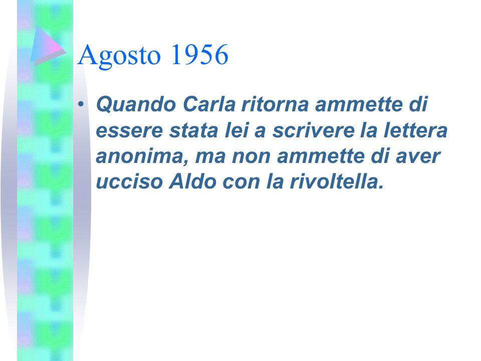 Agosto 1956 Quando Carla ritorna ammette di essere stata lei a scrivere la lettera anonima, ma non ammette di aver ucciso Aldo con la rivoltella.