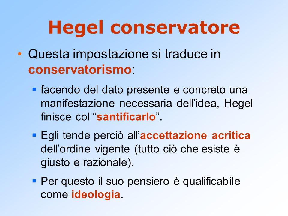 Hegel conservatore Questa impostazione si traduce in conservatorismo: