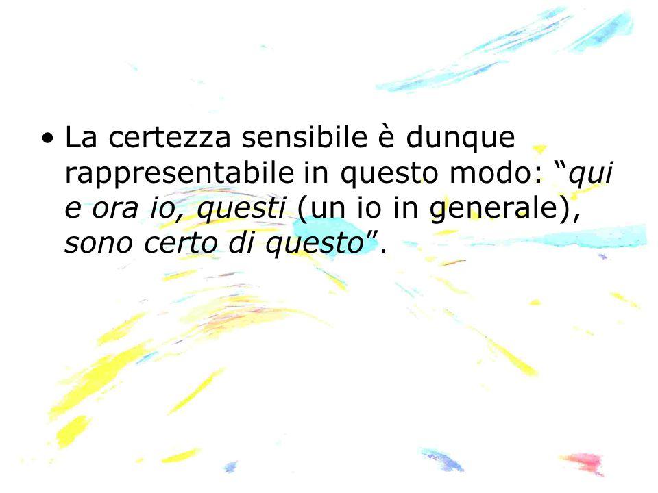 La certezza sensibile è dunque rappresentabile in questo modo: qui e ora io, questi (un io in generale), sono certo di questo .