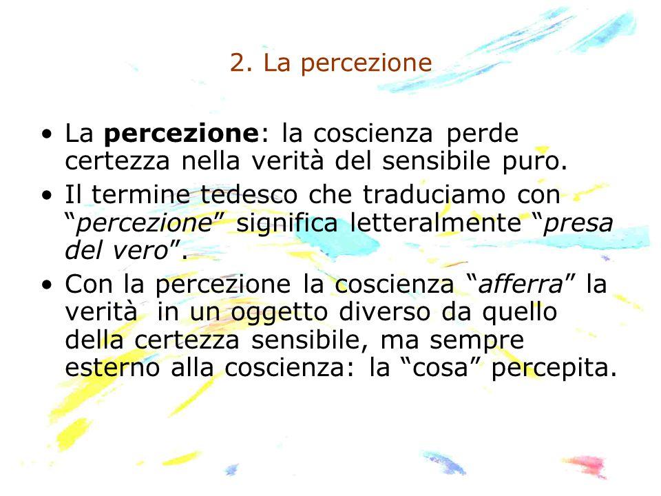 2. La percezione La percezione: la coscienza perde certezza nella verità del sensibile puro.