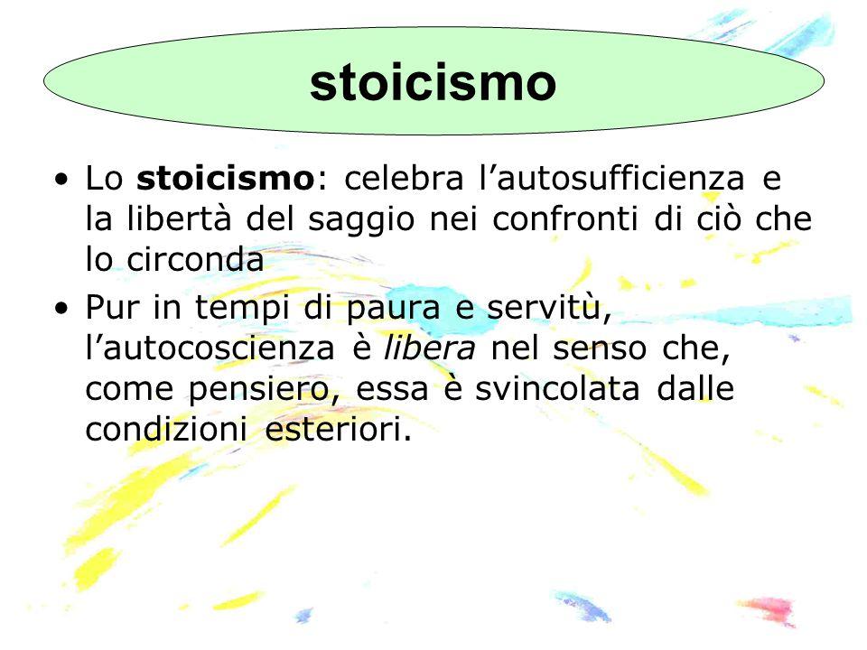 stoicismo Lo stoicismo: celebra l'autosufficienza e la libertà del saggio nei confronti di ciò che lo circonda.