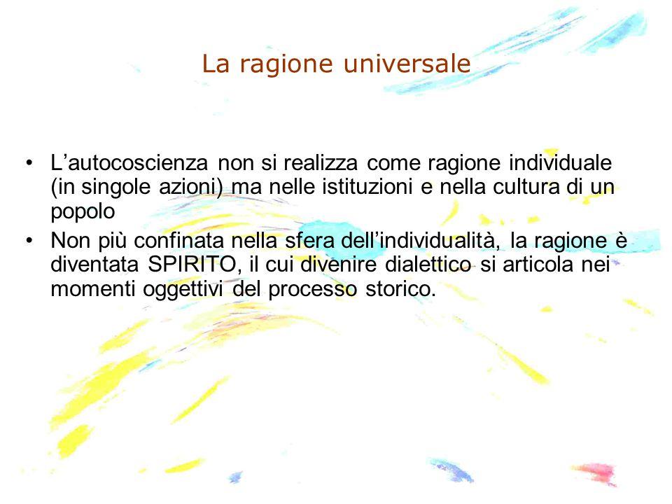 La ragione universale L'autocoscienza non si realizza come ragione individuale (in singole azioni) ma nelle istituzioni e nella cultura di un popolo.