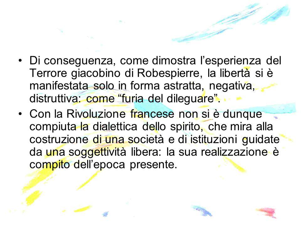 Di conseguenza, come dimostra l'esperienza del Terrore giacobino di Robespierre, la libertà si è manifestata solo in forma astratta, negativa, distruttiva: come furia del dileguare .