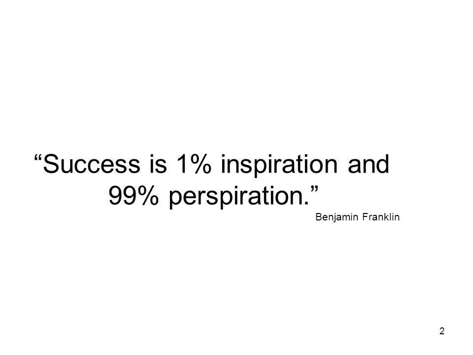 Success is 1% inspiration and 99% perspiration. Benjamin Franklin