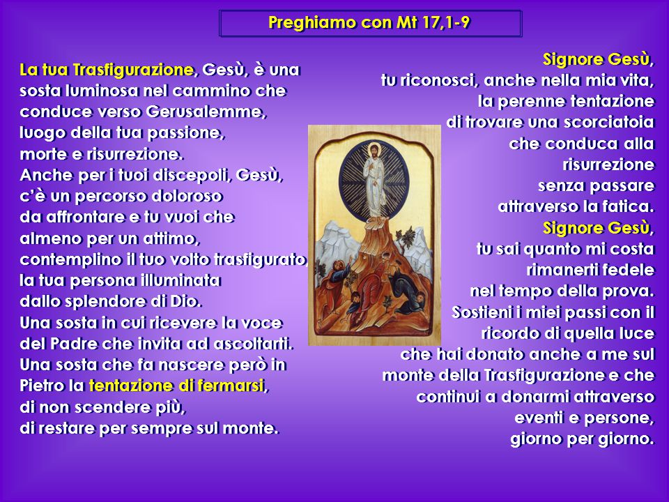 Preghiamo con Mt 17,1-9 Signore Gesù, tu riconosci, anche nella mia vita, la perenne tentazione. di trovare una scorciatoia.