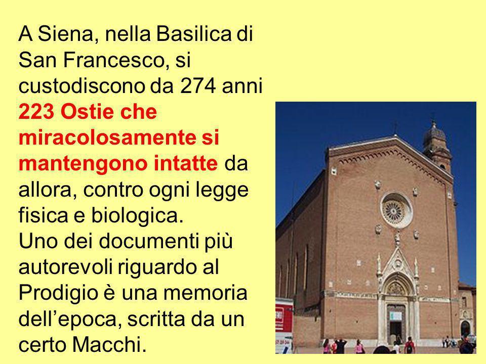 A Siena, nella Basilica di San Francesco, si custodiscono da 274 anni 223 Ostie che miracolosamente si mantengono intatte da allora, contro ogni legge fisica e biologica.