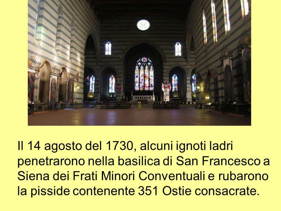 Il 14 agosto del 1730, alcuni ignoti ladri penetrarono nella basilica di San Francesco a Siena dei Frati Minori Conventuali e rubarono la pisside contenente 351 Ostie consacrate.
