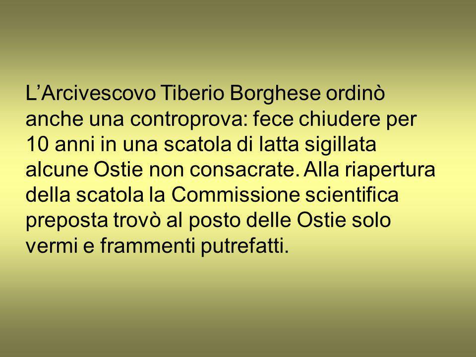 L'Arcivescovo Tiberio Borghese ordinò anche una controprova: fece chiudere per 10 anni in una scatola di latta sigillata alcune Ostie non consacrate.
