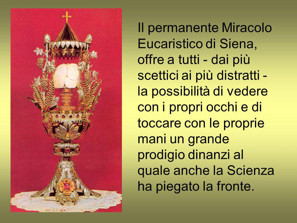 Il permanente Miracolo Eucaristico di Siena, offre a tutti - dai più scettici ai più distratti - la possibilità di vedere con i propri occhi e di toccare con le proprie mani un grande prodigio dinanzi al quale anche la Scienza ha piegato la fronte.