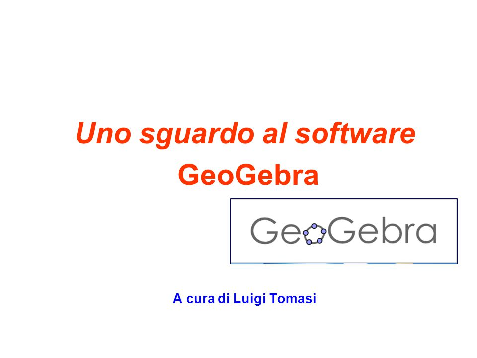 Uno sguardo al software GeoGebra A cura di Luigi Tomasi