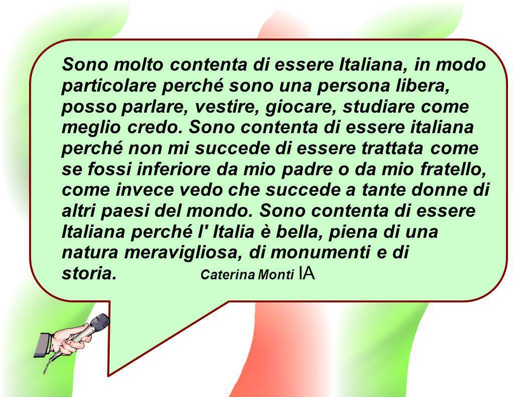 Sono molto contenta di essere Italiana, in modo particolare perché sono una persona libera, posso parlare, vestire, giocare, studiare come meglio credo.
