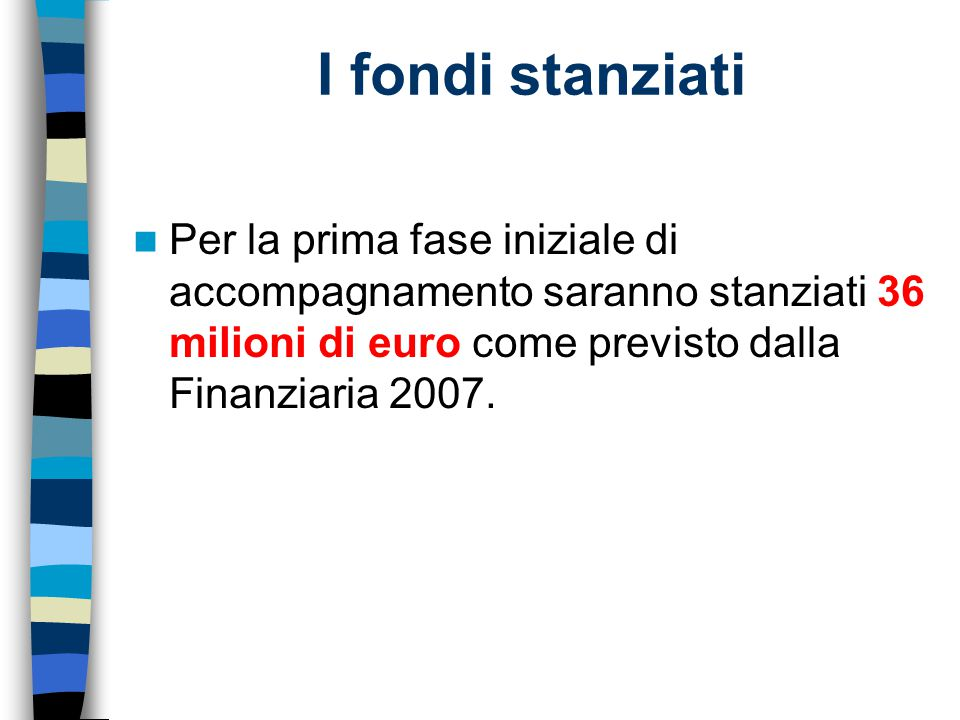 I fondi stanziati Per la prima fase iniziale di accompagnamento saranno stanziati 36 milioni di euro come previsto dalla Finanziaria 2007.