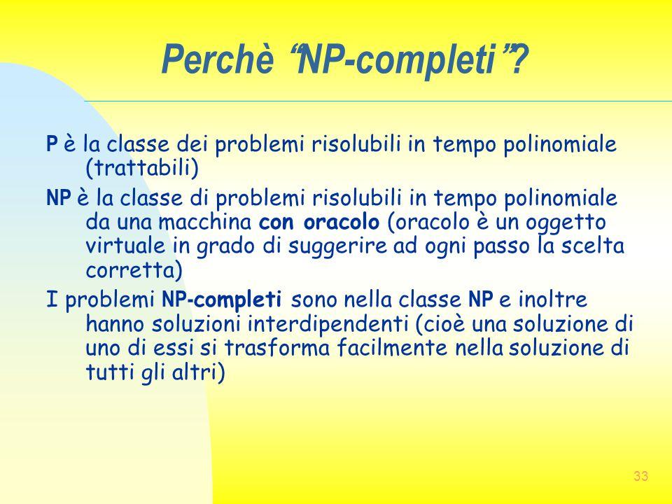 Perchè NP-completi P è la classe dei problemi risolubili in tempo polinomiale (trattabili)