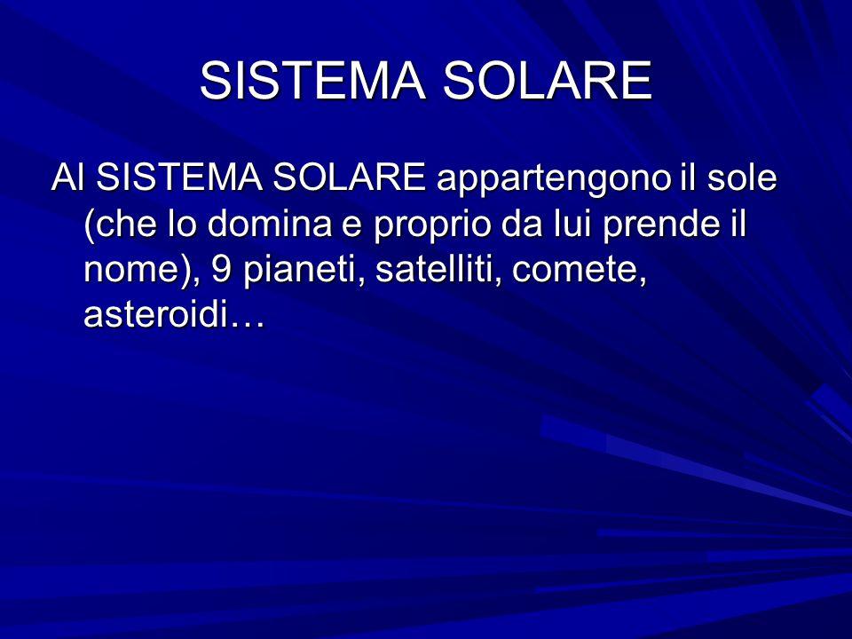 SISTEMA SOLARE Al SISTEMA SOLARE appartengono il sole (che lo domina e proprio da lui prende il nome), 9 pianeti, satelliti, comete, asteroidi…