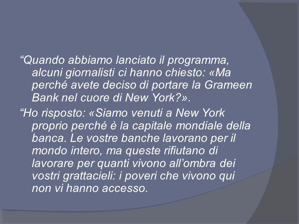 Quando abbiamo lanciato il programma, alcuni giornalisti ci hanno chiesto: «Ma perché avete deciso di portare la Grameen Bank nel cuore di New York ».