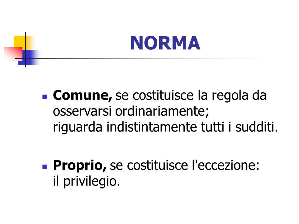 NORMA Comune, se costituisce la regola da osservarsi ordinariamente; riguarda indistintamente tutti i sudditi.