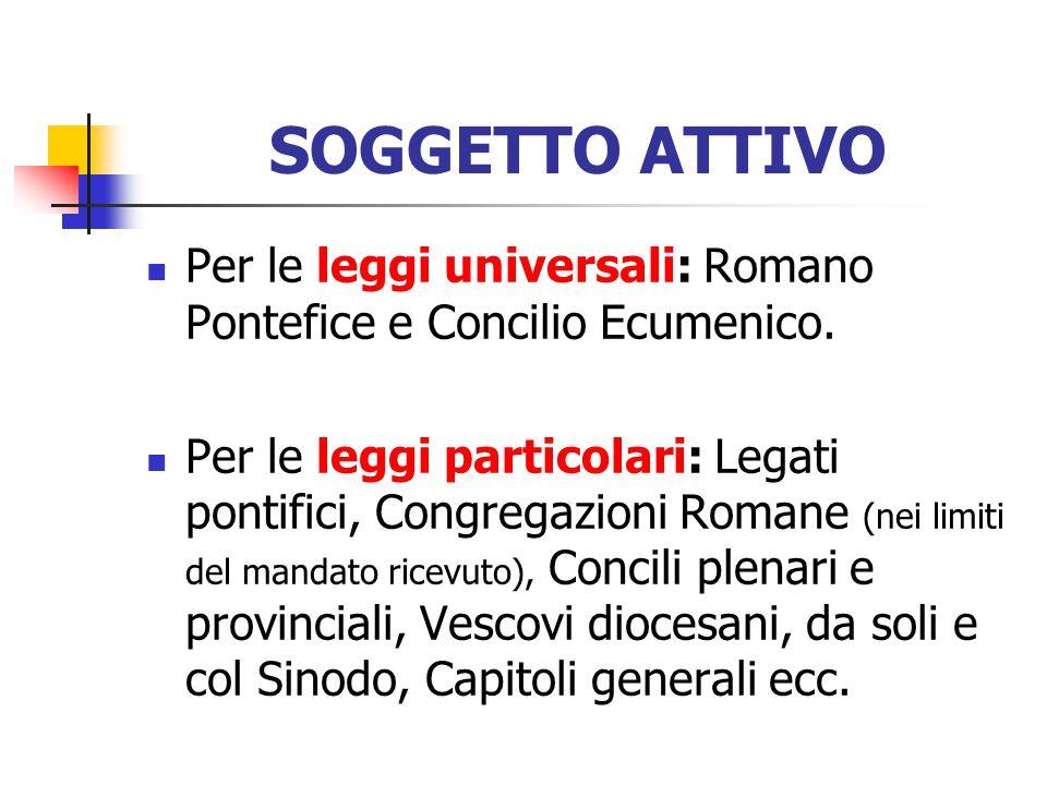 SOGGETTO ATTIVO Per le leggi universali: Romano Pontefice e Concilio Ecumenico.