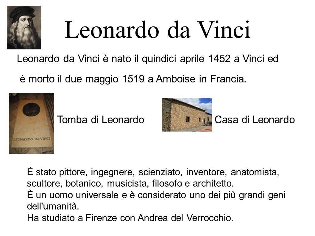 Leonardo da Vinci Leonardo da Vinci è nato il quindici aprile 1452 a Vinci ed. è morto il due maggio 1519 a Amboise in Francia.